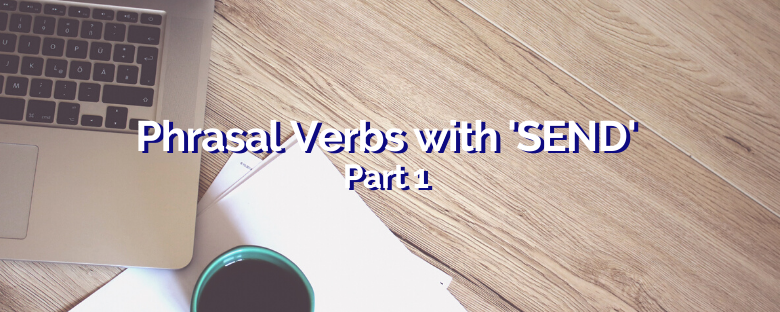 Phrasal Verbs with SEND – Part 1