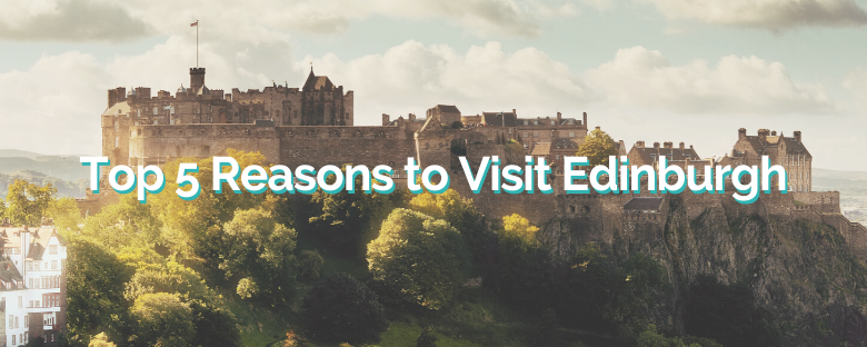 Top 5 Reasons to Visit Edinburgh