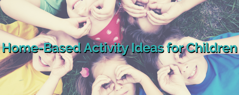 Home-Based Activity Ideas for Children