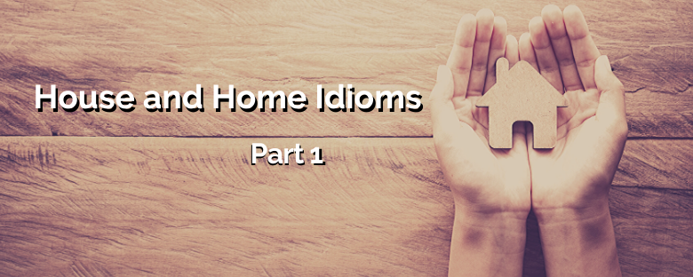 House and Home Idioms – Part 1