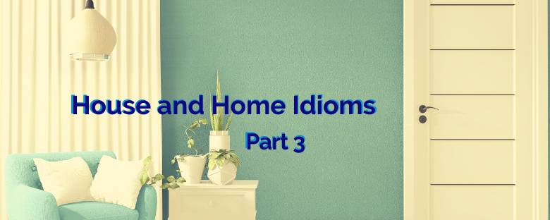 House and Home Idioms – Part 3