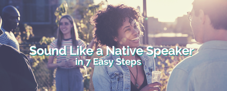 Sound Like A Native Speaker in 7 Easy Steps